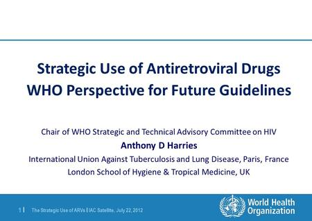 The Strategic Use of ARVs | IAC Satellite, July 22, 2012 1 |1 | Strategic Use of Antiretroviral Drugs WHO Perspective for Future Guidelines Chair of WHO.