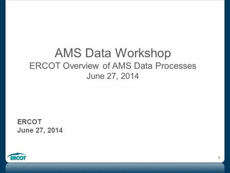 1 AMS Data Workshop ERCOT Overview of AMS Data Processes June 27, 2014 ERCOT June 27, 2014.