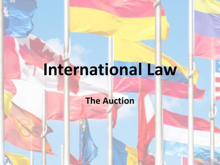 International Law The Auction. International Law? Does not exist in a formal justice system Differences: Creates binding rules – No parliament to pass.