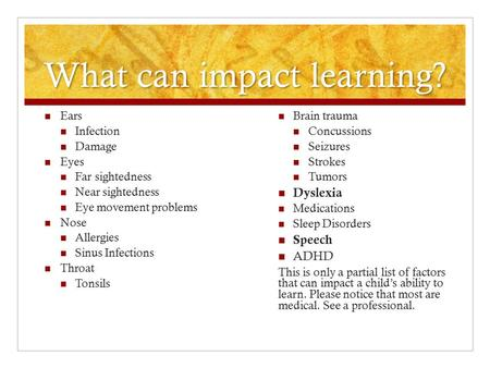 What can impact learning? Ears Infection Damage Eyes Far sightedness Near sightedness Eye movement problems Nose Allergies Sinus Infections Throat Tonsils.