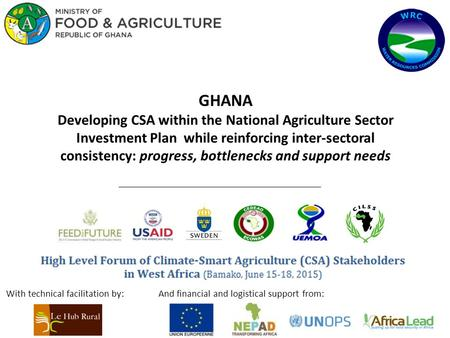 GHANA Developing CSA within the National Agriculture Sector Investment Plan while reinforcing inter-sectoral consistency: progress, bottlenecks and support.