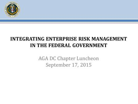 INTEGRATING ENTERPRISE RISK MANAGEMENT IN THE FEDERAL GOVERNMENT AGA DC Chapter Luncheon September 17, 2015.