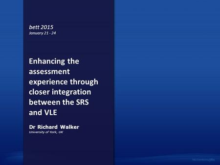 Enhancing the assessment experience through closer integration between the SRS and VLE University of York, UK Dr Richard Walker bett 2015 January 21 -