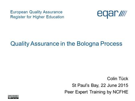European Quality Assurance Register for Higher Education Quality Assurance in the Bologna Process Colin Tück St Paul's Bay, 22 June 2015 Peer Expert Training.