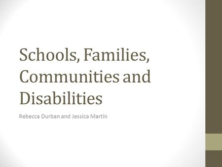 Schools, Families, Communities and Disabilities Rebecca Durban and Jessica Martin.