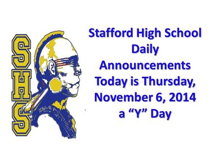 "Stafford High School Daily Announcements Today is Thursday, November 6, 2014 a ""Y"" Day Stafford High School Daily Announcements Today is Thursday, November."