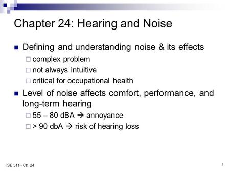 1 ISE 311 - Ch. 24 Chapter 24: Hearing and Noise Defining and understanding noise & its effects  complex problem  not always intuitive  critical for.