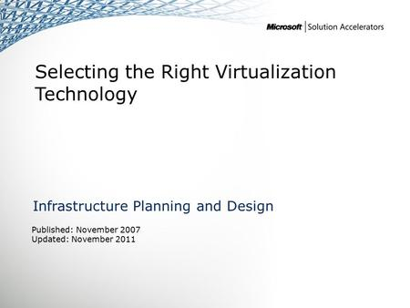 Selecting the Right Virtualization Technology Infrastructure Planning and Design Published: November 2007 Updated: November 2011.