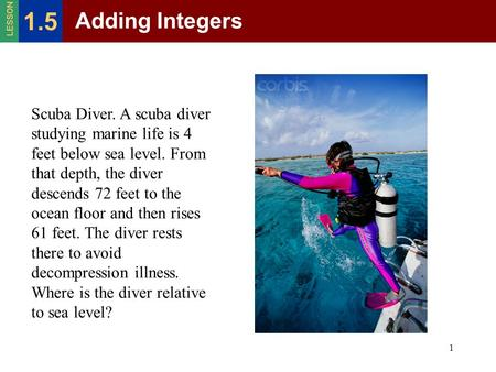 1 Adding Integers 1.5 LESSON Scuba Diver. A scuba diver studying marine life is 4 feet below sea level. From that depth, the diver descends 72 feet to.