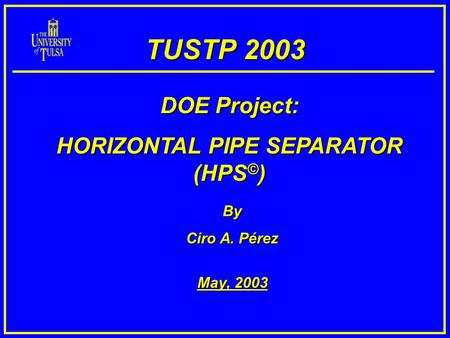 TUSTP 2003 By Ciro A. Pérez May, 2003 DOE Project: HORIZONTAL PIPE SEPARATOR (HPS © )