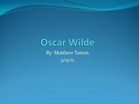 By: Matthew Tatum 3/15/11. The Beginning Oscar Wilde's rich and dramatic portrayals of the human condition came during the height of the prosperity that.