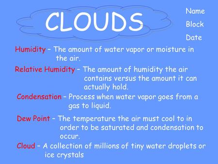 CLOUDS Name Block Date Cloud – A collection of millions of tiny water droplets or ice crystals Humidity – The amount of water vapor or moisture in the.