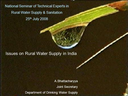 National Seminar of Technical Experts in Rural Water Supply & Sanitation 25 th July 2008 Issues on Rural Water Supply in India A.Bhattacharyya Joint Secretary.
