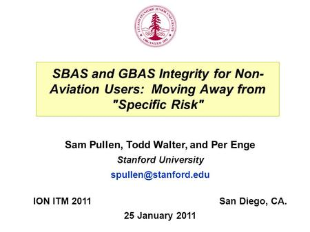SBAS and GBAS Integrity for Non- Aviation Users: Moving Away from Specific Risk ION ITM 2011San Diego, CA. 25 January 2011 Sam Pullen, Todd Walter, and.