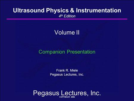 Pegasus Lectures, Inc. COPYRIGHT 2006 Volume II Companion Presentation Frank R. Miele Pegasus Lectures, Inc. Ultrasound Physics & Instrumentation 4 th.