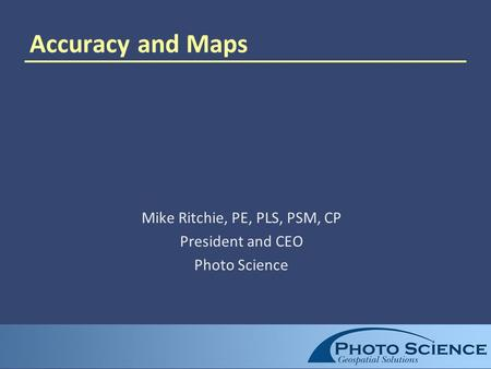 Accuracy and Maps Mike Ritchie, PE, PLS, PSM, CP President and CEO Photo Science.