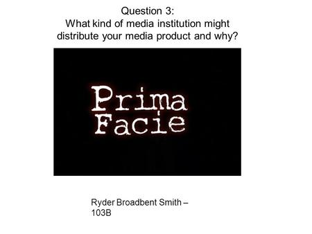 Ryder Broadbent Smith – 103B Question 3: What kind of media institution might distribute your media product and why?