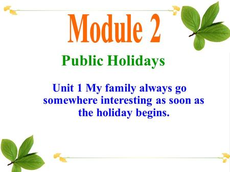 Public Holidays Unit 1 My family always go somewhere interesting as soon as the holiday begins.