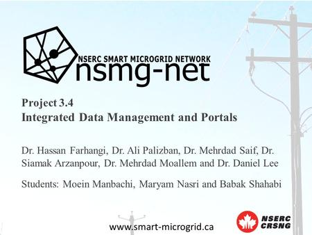 Www.smart-microgrid.ca Project 3.4 Integrated Data Management and Portals Dr. Hassan Farhangi, Dr. Ali Palizban, Dr. Mehrdad Saif, Dr. Siamak Arzanpour,