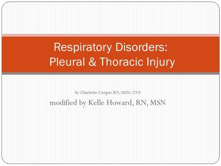 By Charlotte Cooper RN, MSN, CNS modified by Kelle Howard, RN, MSN Respiratory Disorders: Pleural & Thoracic Injury.
