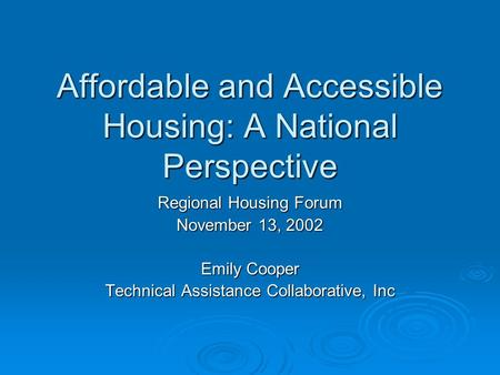 Affordable and Accessible Housing: A National Perspective Regional Housing Forum November 13, 2002 Emily Cooper Technical Assistance Collaborative, Inc.
