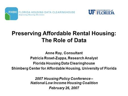 Preserving Affordable Rental Housing: The Role of Data Anne Ray, Consultant Patricia Roset-Zuppa, Research Analyst Florida Housing Data Clearinghouse Shimberg.