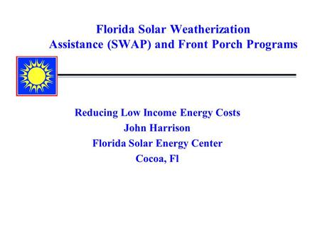 Florida Solar Weatherization Assistance (SWAP) and Front Porch Programs Reducing Low Income Energy Costs John Harrison Florida Solar Energy Center Cocoa,