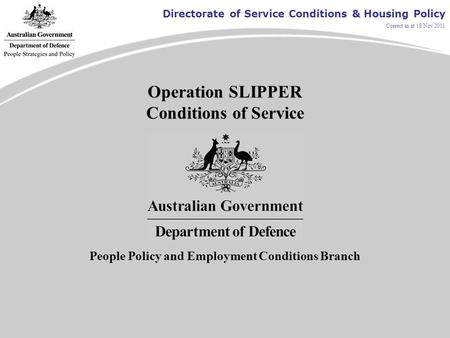 Directorate of Service Conditions & Housing Policy Correct as at 18 Nov 2011 Operation SLIPPER Conditions of Service People Policy and Employment Conditions.