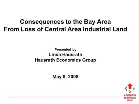 Consequences to the Bay Area From Loss of Central Area Industrial Land Presented by Linda Hausrath Hausrath Economics Group May 8, 2008.