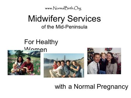Midwifery Services of the Mid-Peninsula For Healthy Women www.NormalBirth.Org with a Normal Pregnancy.