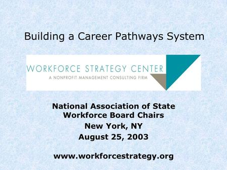 Building a Career Pathways System National Association of State Workforce Board Chairs New York, NY August 25, 2003 www.workforcestrategy.org.