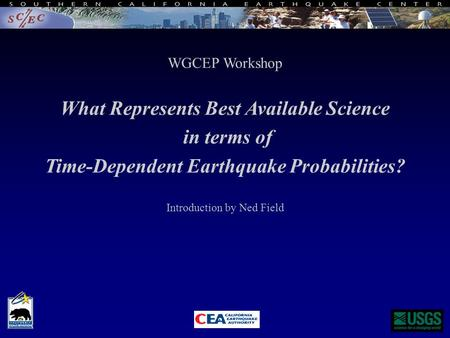 WGCEP Workshop What Represents Best Available Science in terms of Time-Dependent Earthquake Probabilities? Introduction by Ned Field.