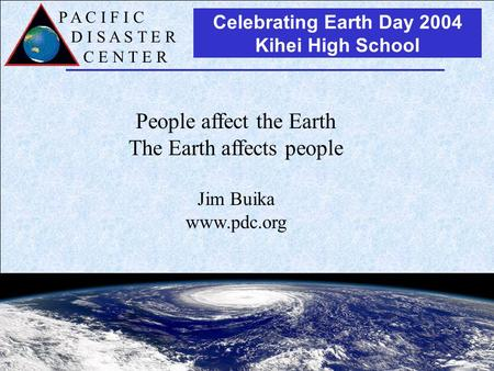 P A C I F I C D I S A S T E R C E N T E R Celebrating Earth Day 2004 Kihei High School People affect the Earth The Earth affects people Jim Buika www.pdc.org.