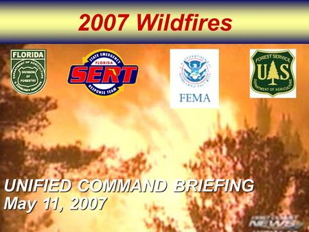 2007 Wildfires UNIFIED COMMAND BRIEFING May 11, 2007.