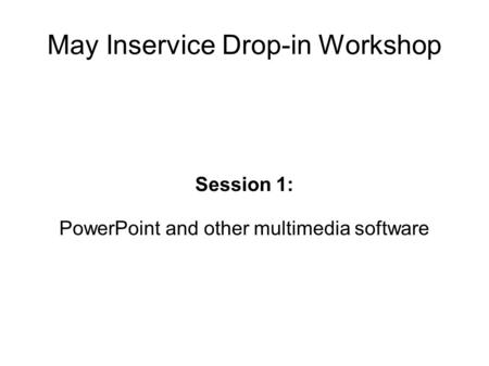 May Inservice Drop-in Workshop Session 1: PowerPoint and other multimedia software.