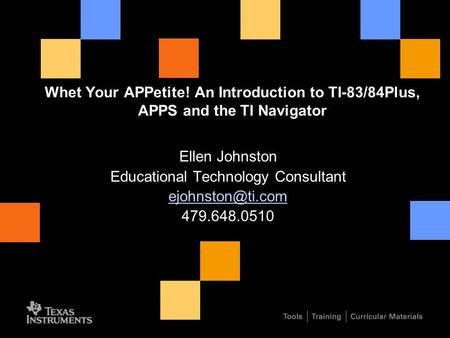 Whet Your APPetite! An Introduction to TI-83/84Plus, APPS and the TI Navigator Ellen Johnston Educational Technology Consultant 479.648.0510.