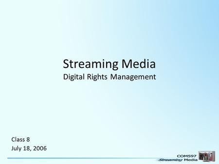Streaming Media Digital Rights Management Class 8 July 18, 2006.