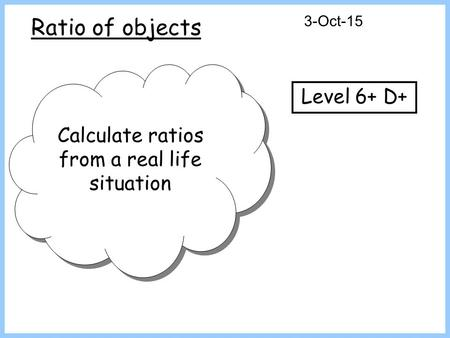 Ratio of objects 3-Oct-15 Calculate ratios from a real life situation Level 6+ D+
