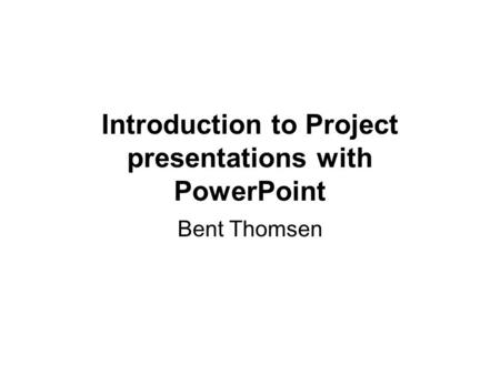 Introduction to Project presentations with PowerPoint Bent Thomsen.