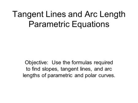 Tangent Lines and Arc Length Parametric Equations Objective: Use the formulas required to find slopes, tangent lines, and arc lengths of parametric and.