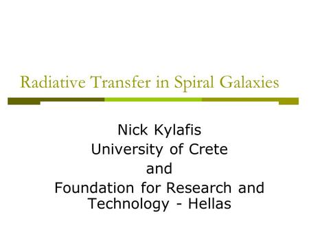 Radiative Transfer in Spiral Galaxies Nick Kylafis University of Crete and Foundation for Research and Technology - Hellas.