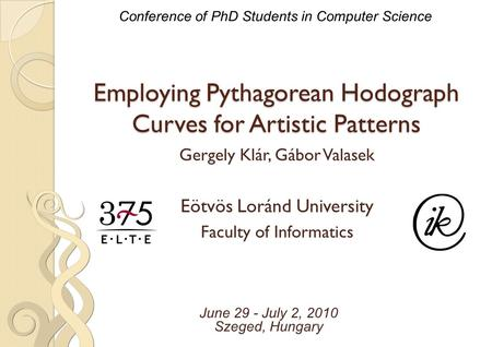 Employing Pythagorean Hodograph Curves for Artistic Patterns Conference of PhD Students in Computer Science June 29 - July 2, 2010 Szeged, Hungary Gergely.