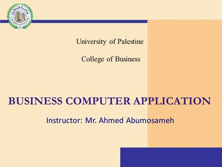 BUSINESS COMPUTER APPLICATION University of Palestine College of Business Instructor: Mr. Ahmed Abumosameh.