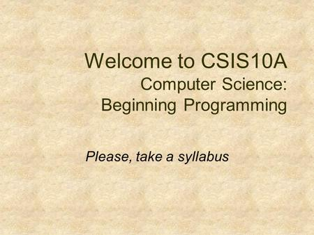 Welcome to CSIS10A Computer Science: Beginning Programming Please, take a syllabus.