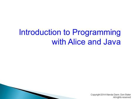 Introduction to Programming with Alice and Java Copyright 2014 Wanda Dann, Don Slater All rights reserved.