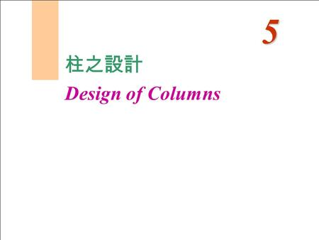 柱之設計 Design of Columns 5. 柱之設計 Design of Columns - Column load transfer from beams and slabs - Type of Columns - Strength of Short Axially Loaded Columns.