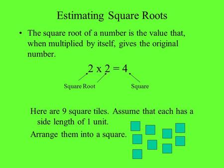 Estimating Square Roots The square root of a number is the value that, when multiplied by itself, gives the original number. 2 x 2 = 4 Square RootSquare.