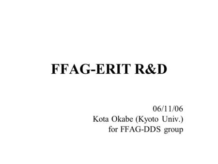 FFAG-ERIT R&D 06/11/06 Kota Okabe (Kyoto Univ.) for FFAG-DDS group.