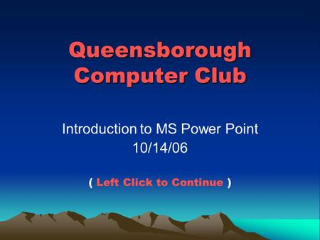 Queensborough Computer Club Introduction to MS Power Point 10/14/06 ( Left Click to Continue )