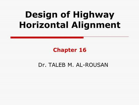 Design of Highway Horizontal Alignment Chapter 16 Dr. TALEB M. AL-ROUSAN.